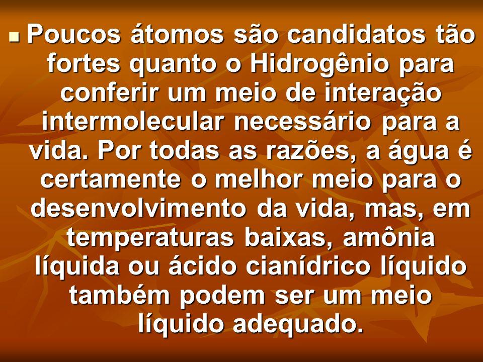 Poucos átomos são candidatos tão fortes quanto o Hidrogênio para conferir um meio de interação intermolecular necessário para a vida.