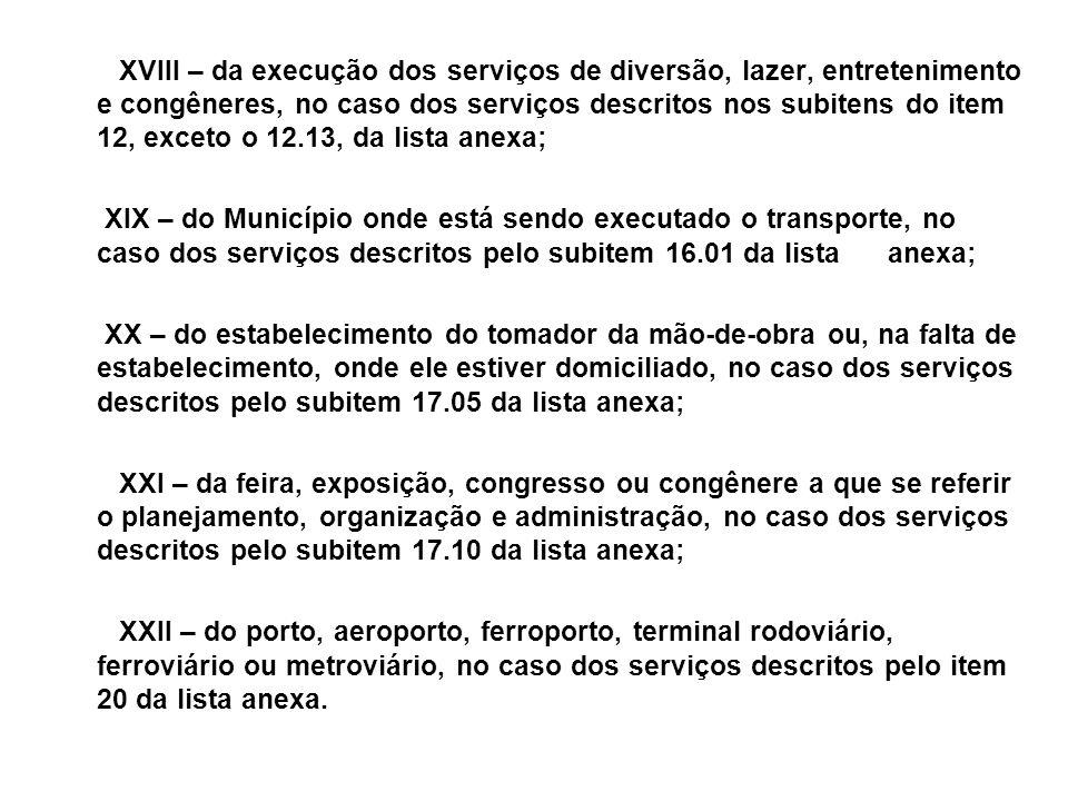 XVIII – da execução dos serviços de diversão, lazer, entretenimento e congêneres, no caso dos serviços descritos nos subitens do item 12, exceto o 12.13, da lista anexa;