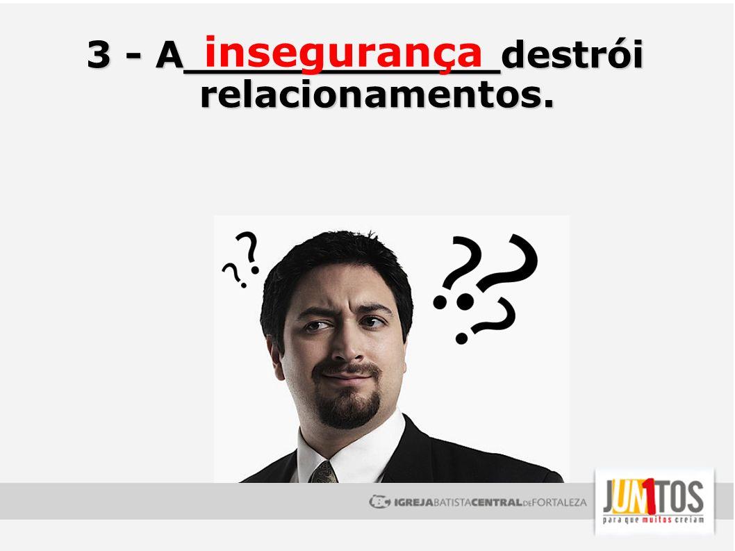 3 - A____________destrói relacionamentos.