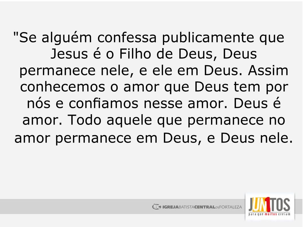 Se alguém confessa publicamente que Jesus é o Filho de Deus, Deus permanece nele, e ele em Deus.