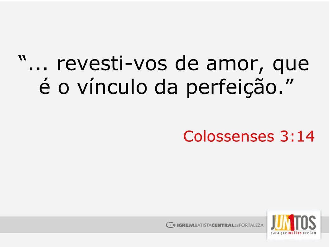 ... revesti-vos de amor, que é o vínculo da perfeição.
