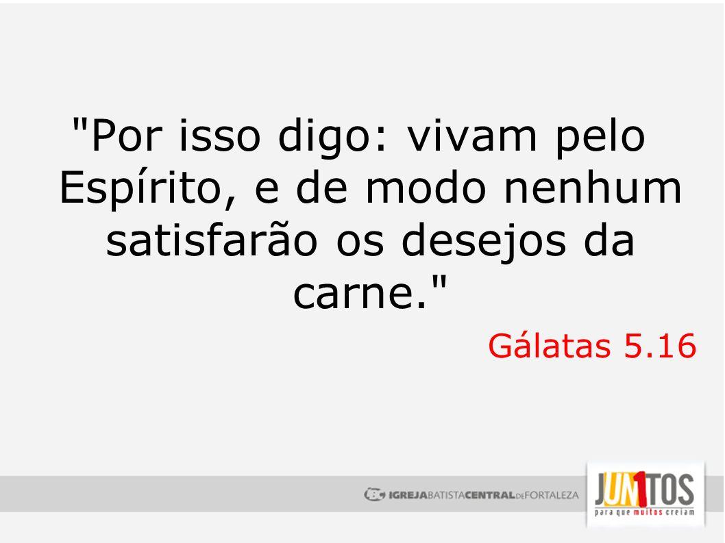 Por isso digo: vivam pelo Espírito, e de modo nenhum satisfarão os desejos da carne.
