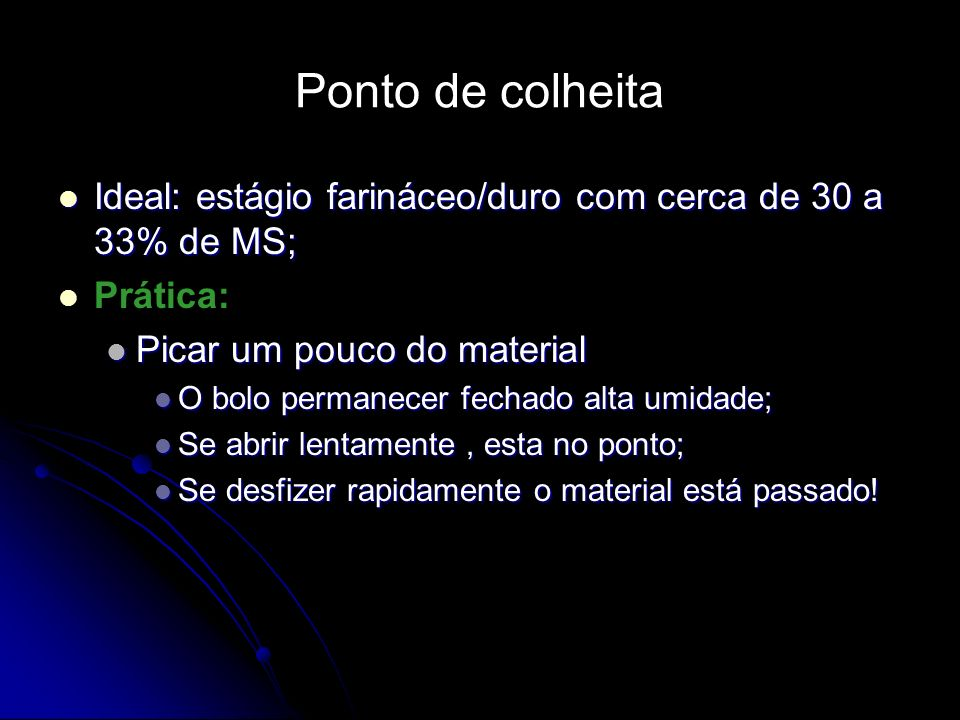 Ponto de colheita Ideal: estágio farináceo/duro com cerca de 30 a 33% de MS; Prática: Picar um pouco do material.