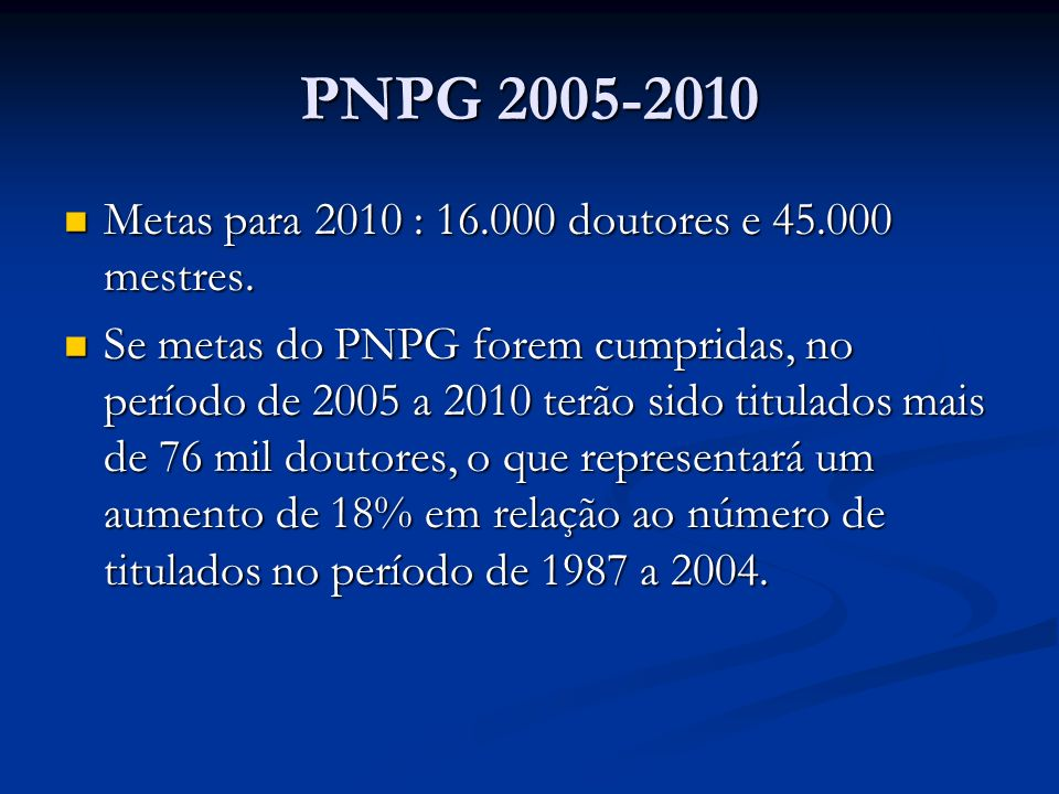 PNPG 2005-2010 Metas para 2010 : 16.000 doutores e 45.000 mestres.