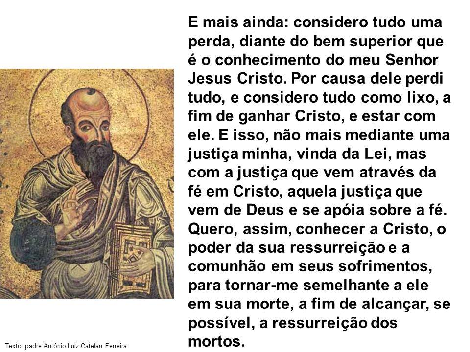 E mais ainda: considero tudo uma perda, diante do bem superior que é o conhecimento do meu Senhor Jesus Cristo.