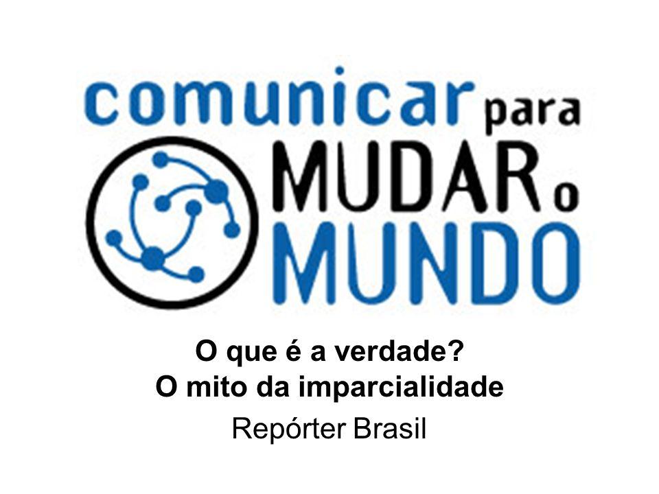 O que é a verdade O mito da imparcialidade Repórter Brasil