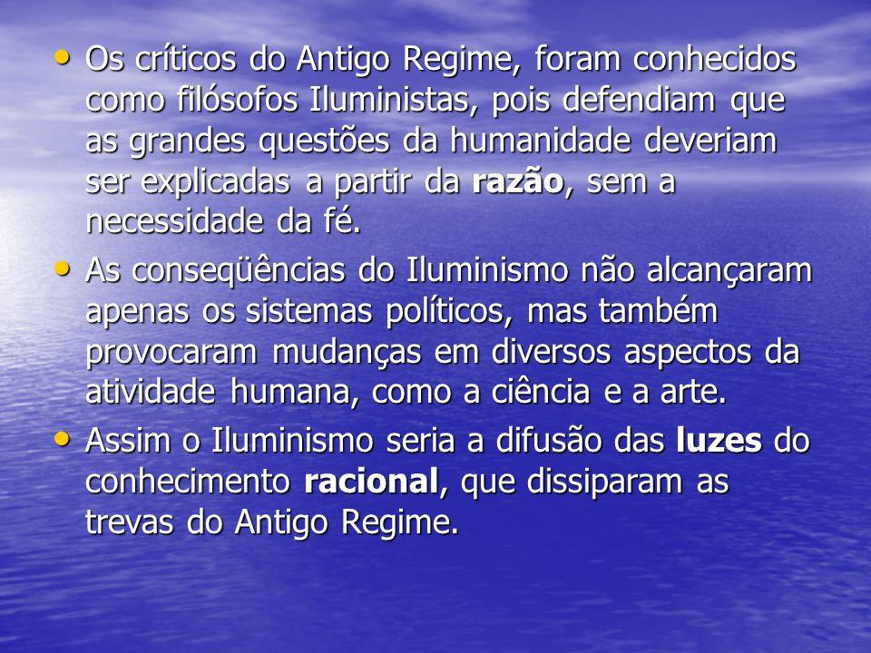 Os críticos do Antigo Regime, foram conhecidos como filósofos Iluministas, pois defendiam que as grandes questões da humanidade deveriam ser explicadas a partir da razão, sem a necessidade da fé.