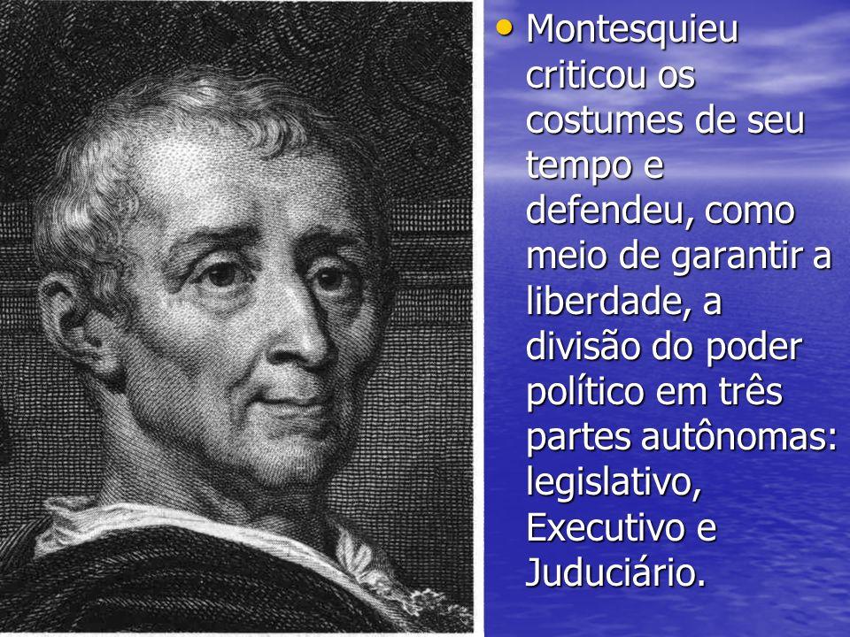 Montesquieu criticou os costumes de seu tempo e defendeu, como meio de garantir a liberdade, a divisão do poder político em três partes autônomas: legislativo, Executivo e Juduciário.