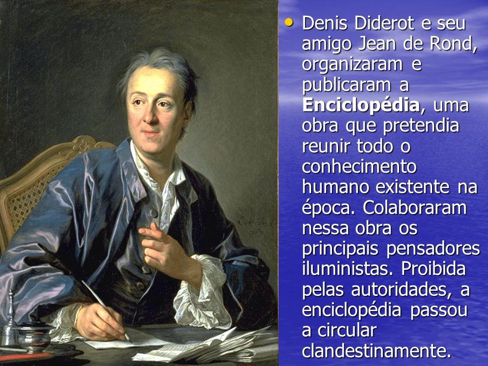Denis Diderot e seu amigo Jean de Rond, organizaram e publicaram a Enciclopédia, uma obra que pretendia reunir todo o conhecimento humano existente na época.