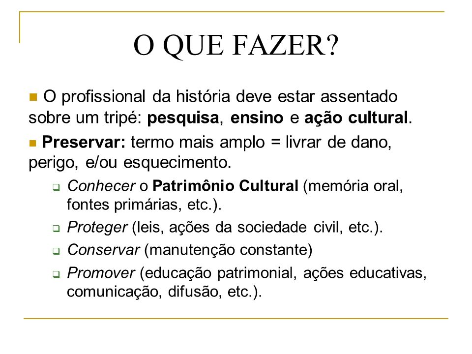 O QUE FAZER O profissional da história deve estar assentado sobre um tripé: pesquisa, ensino e ação cultural.
