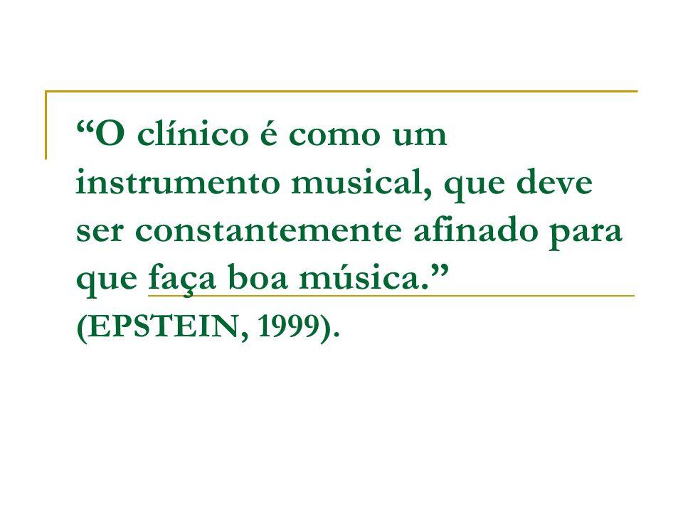 O clínico é como um instrumento musical, que deve ser constantemente afinado para que faça boa música. (EPSTEIN, 1999).