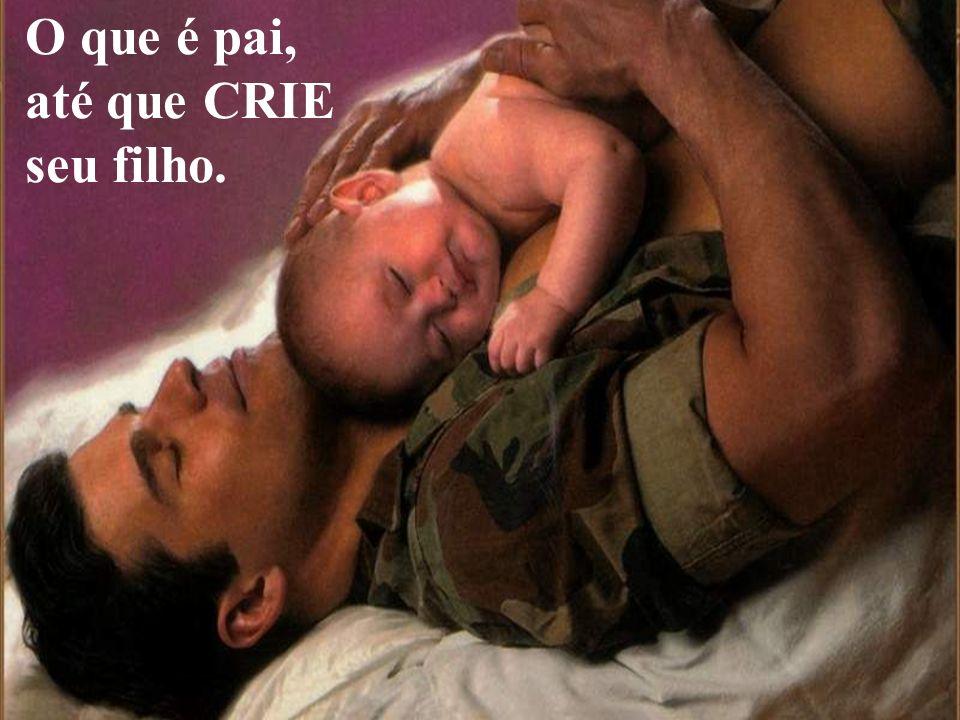 O que é pai, até que CRIE seu filho.