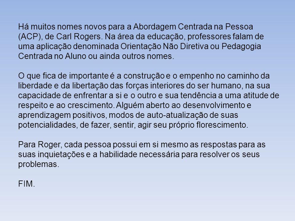 Há muitos nomes novos para a Abordagem Centrada na Pessoa (ACP), de Carl Rogers. Na área da educação, professores falam de uma aplicação denominada Orientação Não Diretiva ou Pedagogia Centrada no Aluno ou ainda outros nomes.