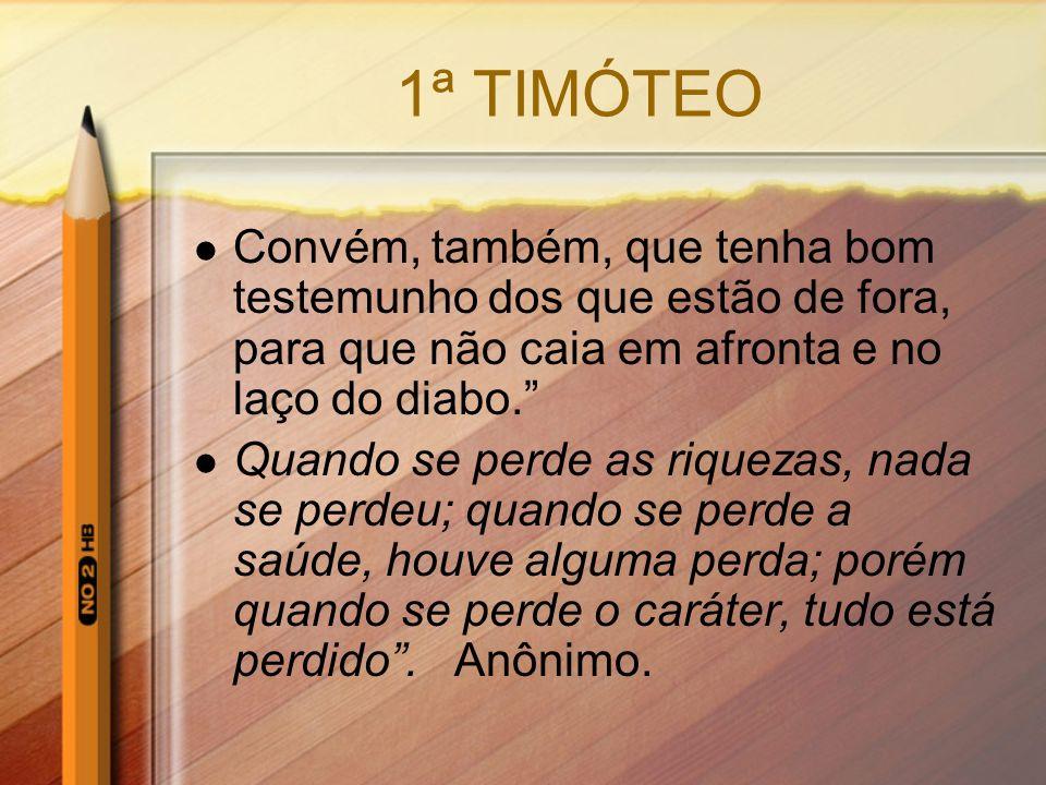 1ª TIMÓTEO Convém, também, que tenha bom testemunho dos que estão de fora, para que não caia em afronta e no laço do diabo.