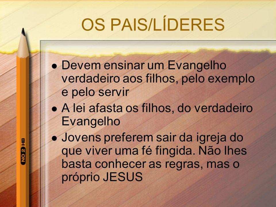 OS PAIS/LÍDERES Devem ensinar um Evangelho verdadeiro aos filhos, pelo exemplo e pelo servir. A lei afasta os filhos, do verdadeiro Evangelho.
