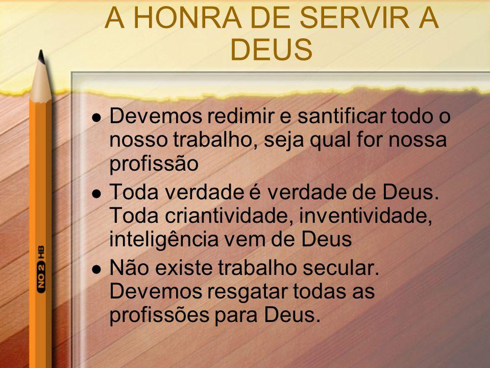 A HONRA DE SERVIR A DEUS Devemos redimir e santificar todo o nosso trabalho, seja qual for nossa profissão.