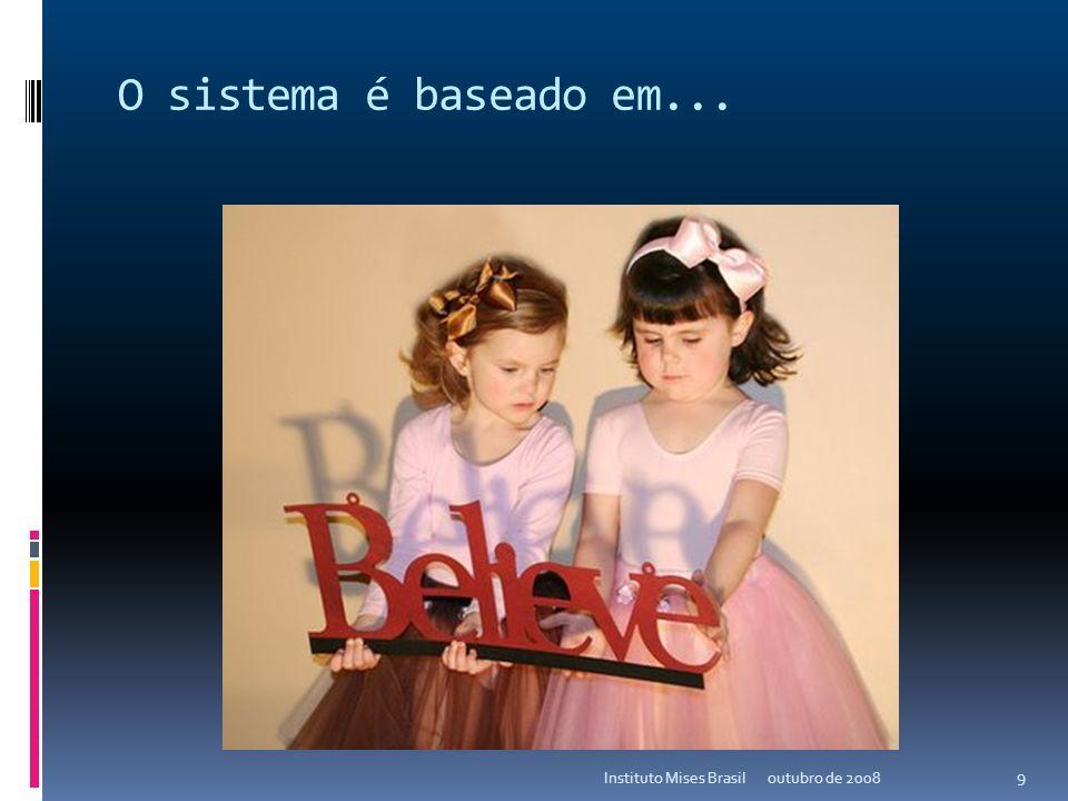 O sistema é baseado em... Instituto Mises Brasil outubro de 2008