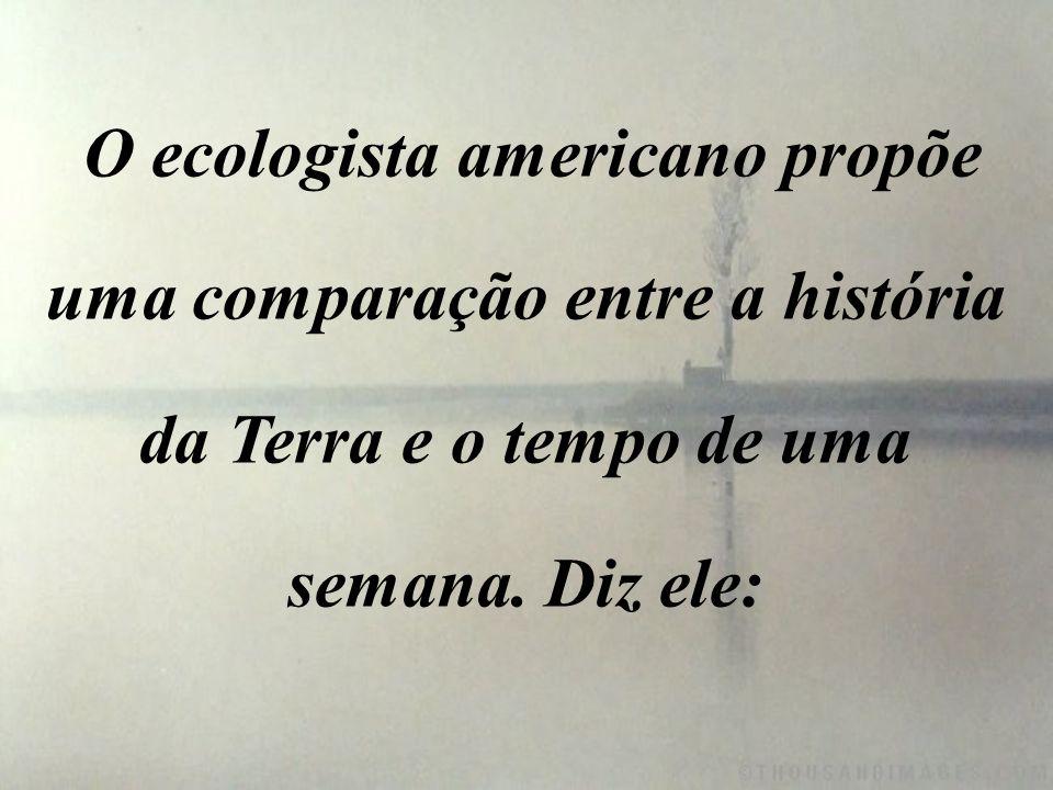 O ecologista americano propõe uma comparação entre a história da Terra e o tempo de uma semana.