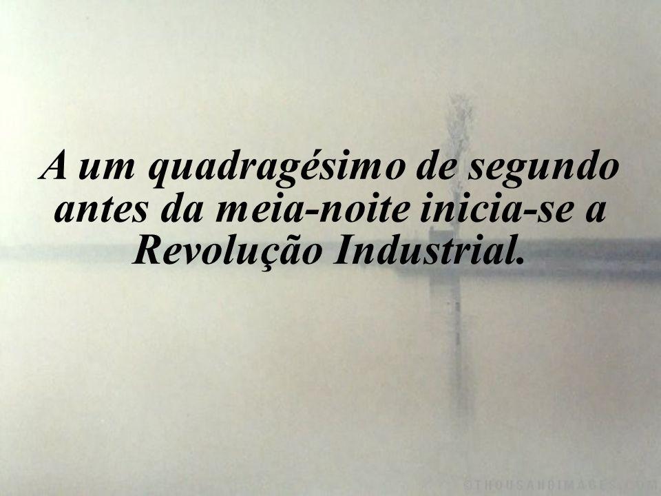 A um quadragésimo de segundo antes da meia-noite inicia-se a Revolução Industrial.