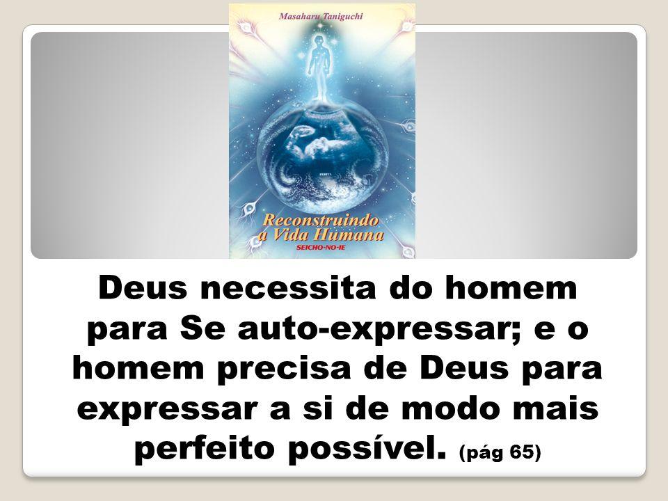 Deus necessita do homem para Se auto-expressar; e o homem precisa de Deus para expressar a si de modo mais perfeito possível.