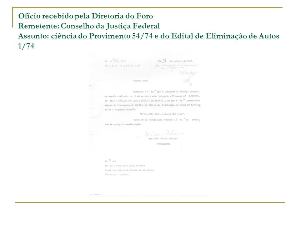 Ofício recebido pela Diretoria do Foro Remetente: Conselho da Justiça Federal Assunto: ciência do Provimento 54/74 e do Edital de Eliminação de Autos 1/74
