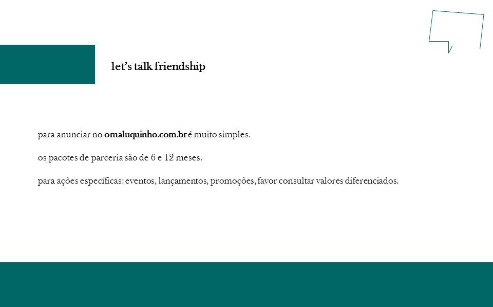 let's talk friendshippara anunciar no omaluquinho.com.br é muito simples. os pacotes de parceria são de 6 e 12 meses.