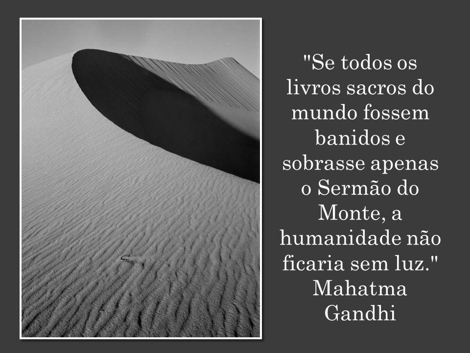 Se todos os livros sacros do mundo fossem banidos e sobrasse apenas o Sermão do Monte, a humanidade não ficaria sem luz. Mahatma Gandhi