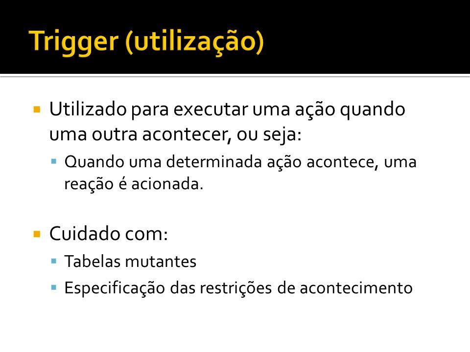Trigger (utilização) Utilizado para executar uma ação quando uma outra acontecer, ou seja:
