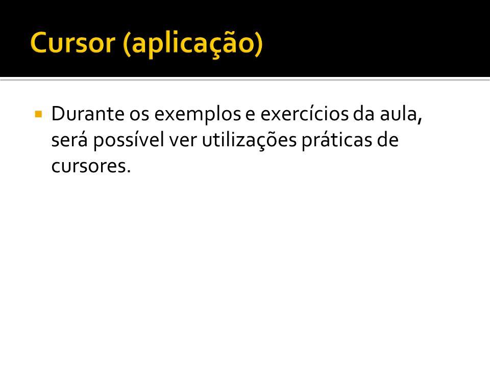 Cursor (aplicação) Durante os exemplos e exercícios da aula, será possível ver utilizações práticas de cursores.