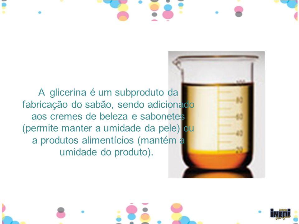 A glicerina é um subproduto da fabricação do sabão, sendo adicionado aos cremes de beleza e sabonetes (permite manter a umidade da pele) ou a produtos alimentícios (mantém a umidade do produto).