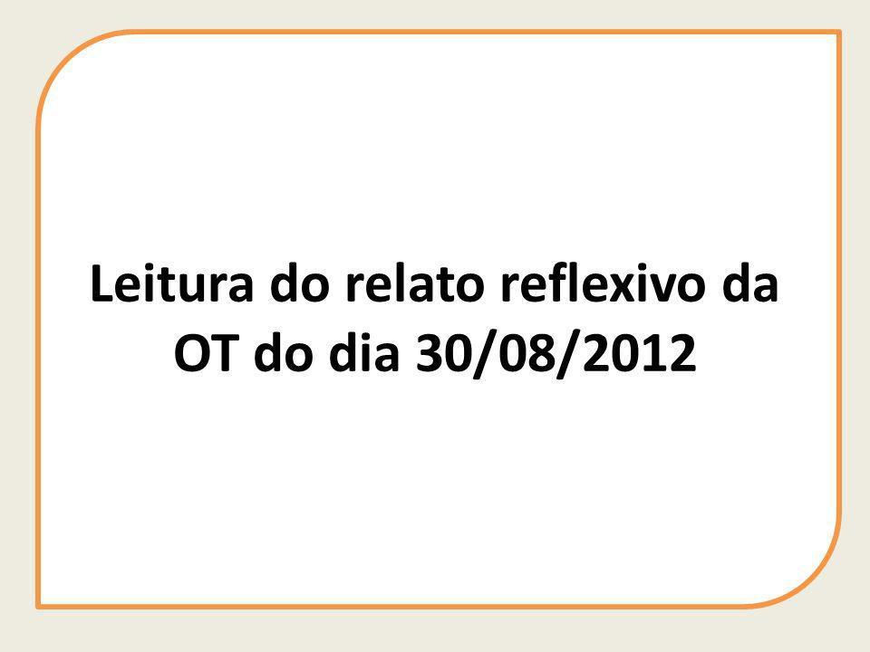 Leitura do relato reflexivo da OT do dia 30/08/2012