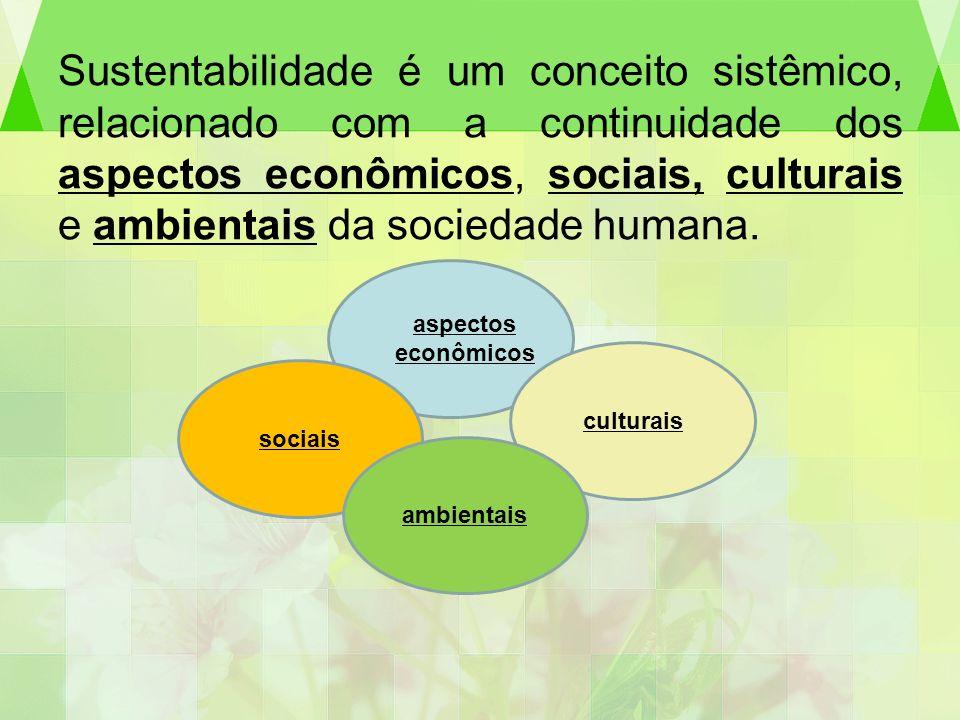 Sustentabilidade é um conceito sistêmico, relacionado com a continuidade dos aspectos econômicos, sociais, culturais e ambientais da sociedade humana.