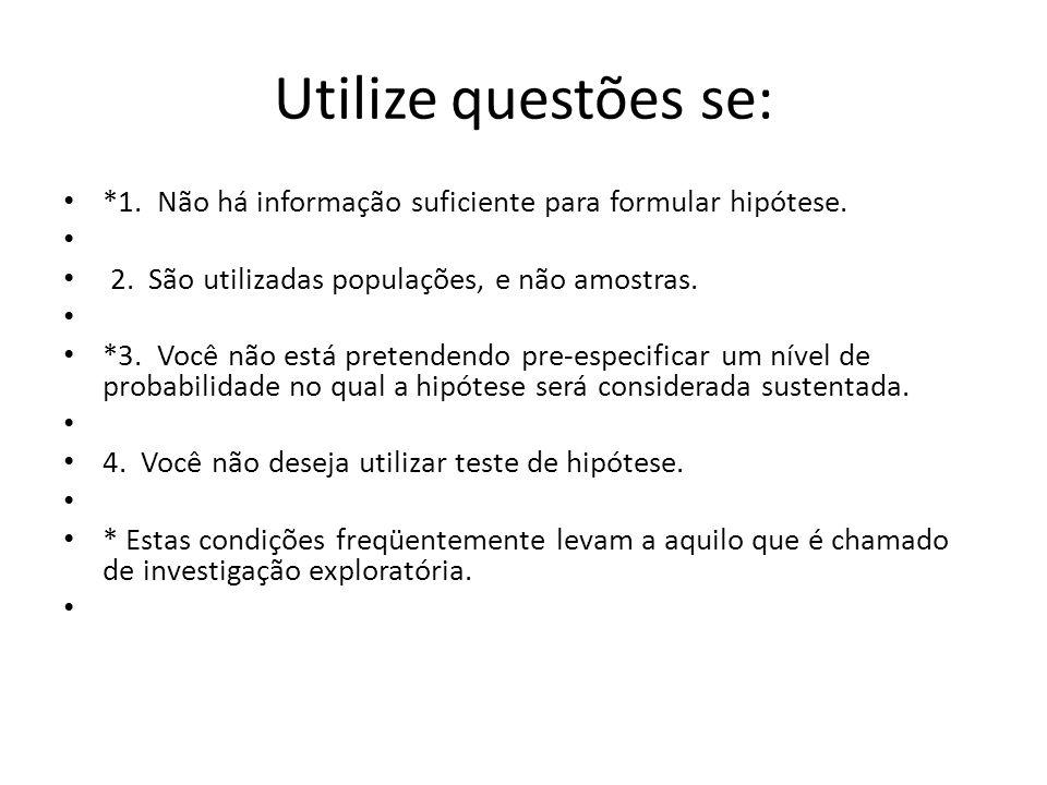 Utilize questões se: *1. Não há informação suficiente para formular hipótese. 2. São utilizadas populações, e não amostras.