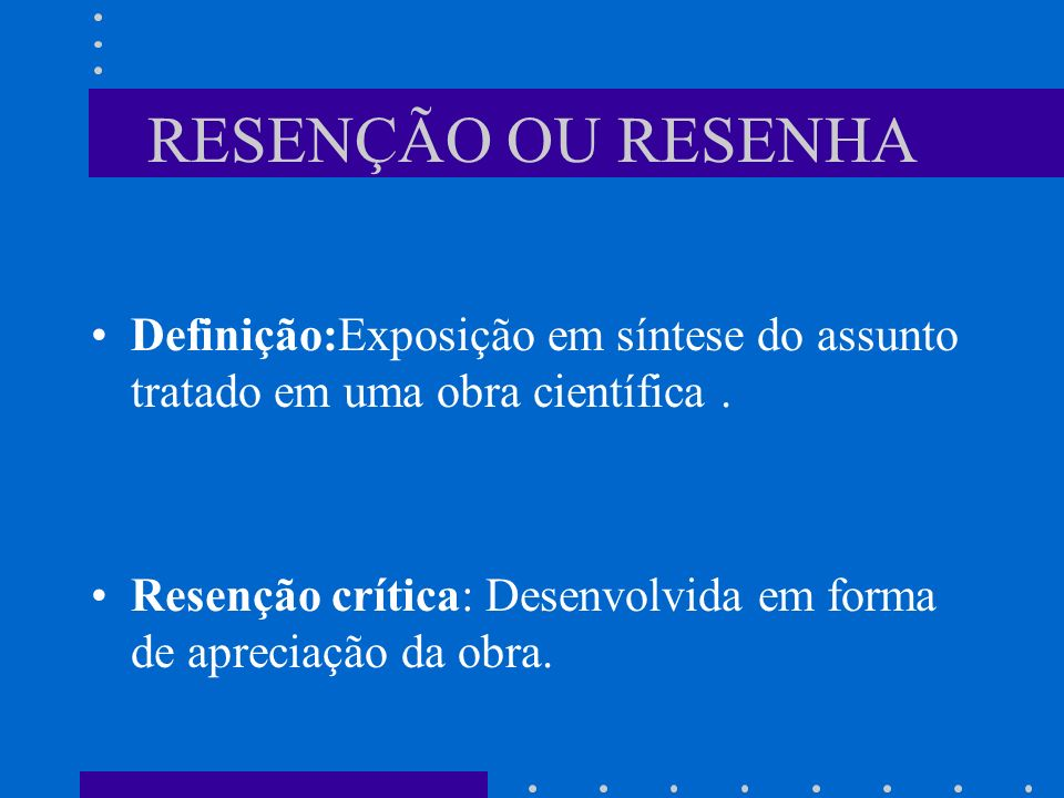 RESENÇÃO OU RESENHADefinição:Exposição em síntese do assunto tratado em uma obra científica .