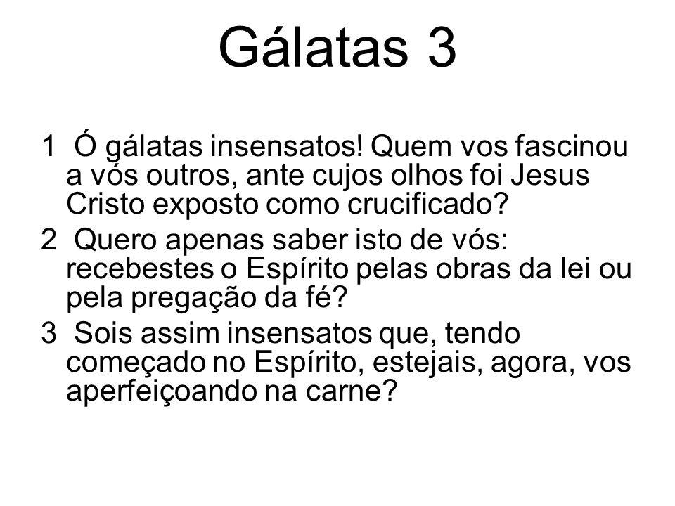 Gálatas 3 1 Ó gálatas insensatos! Quem vos fascinou a vós outros, ante cujos olhos foi Jesus Cristo exposto como crucificado