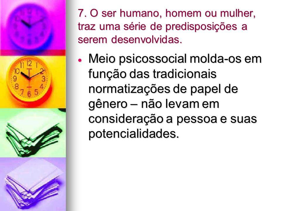 7. O ser humano, homem ou mulher, traz uma série de predisposições a serem desenvolvidas.