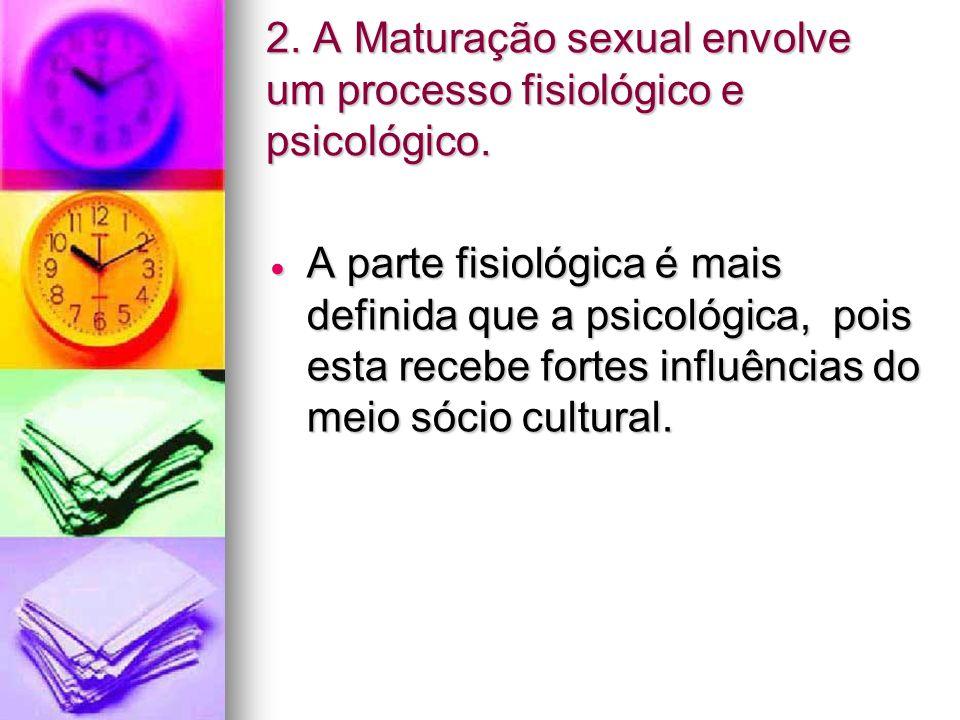 2. A Maturação sexual envolve um processo fisiológico e psicológico.