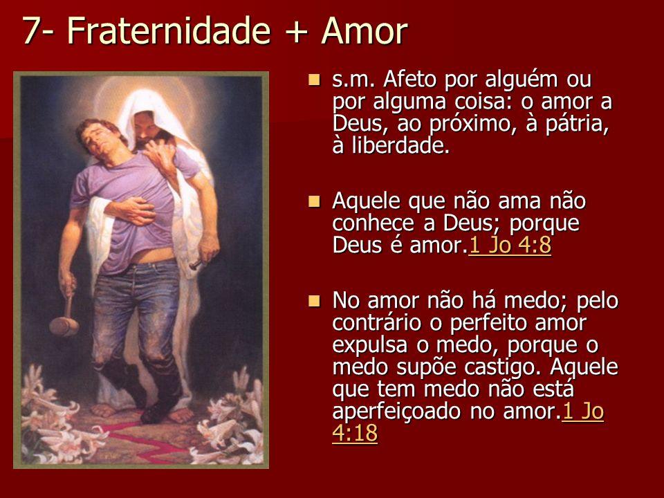 7- Fraternidade + Amor s.m. Afeto por alguém ou por alguma coisa: o amor a Deus, ao próximo, à pátria, à liberdade.