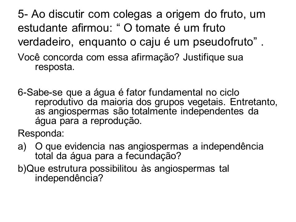 5- Ao discutir com colegas a origem do fruto, um estudante afirmou: O tomate é um fruto verdadeiro, enquanto o caju é um pseudofruto .