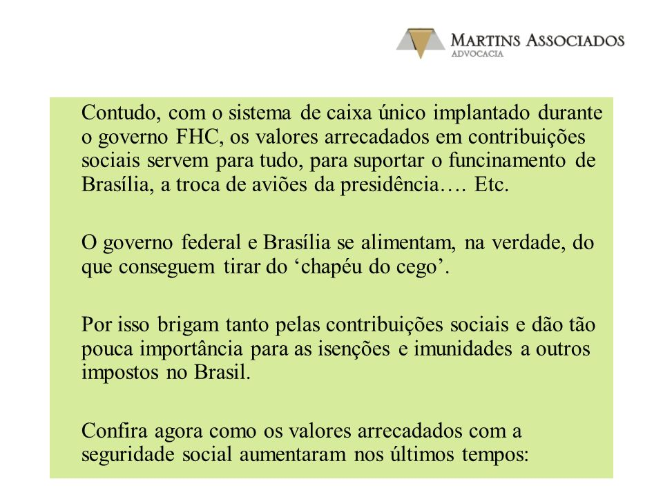 Contudo, com o sistema de caixa único implantado durante o governo FHC, os valores arrecadados em contribuições sociais servem para tudo, para suportar o funcinamento de Brasília, a troca de aviões da presidência…. Etc.