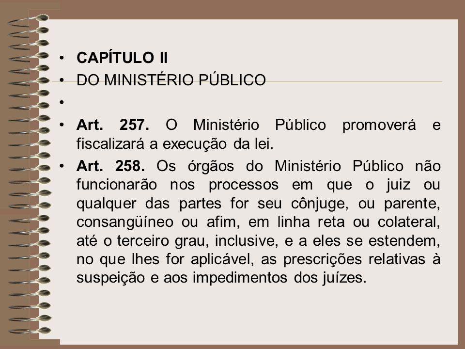 CAPÍTULO II DO MINISTÉRIO PÚBLICO. Art. 257. O Ministério Público promoverá e fiscalizará a execução da lei.