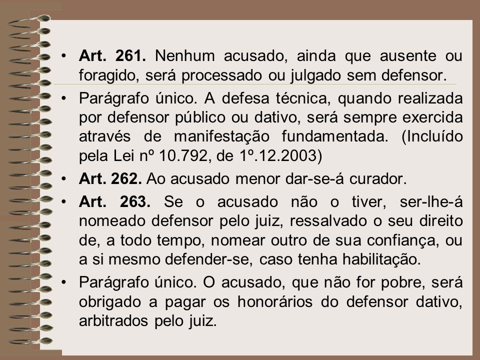 Art. 261. Nenhum acusado, ainda que ausente ou foragido, será processado ou julgado sem defensor.