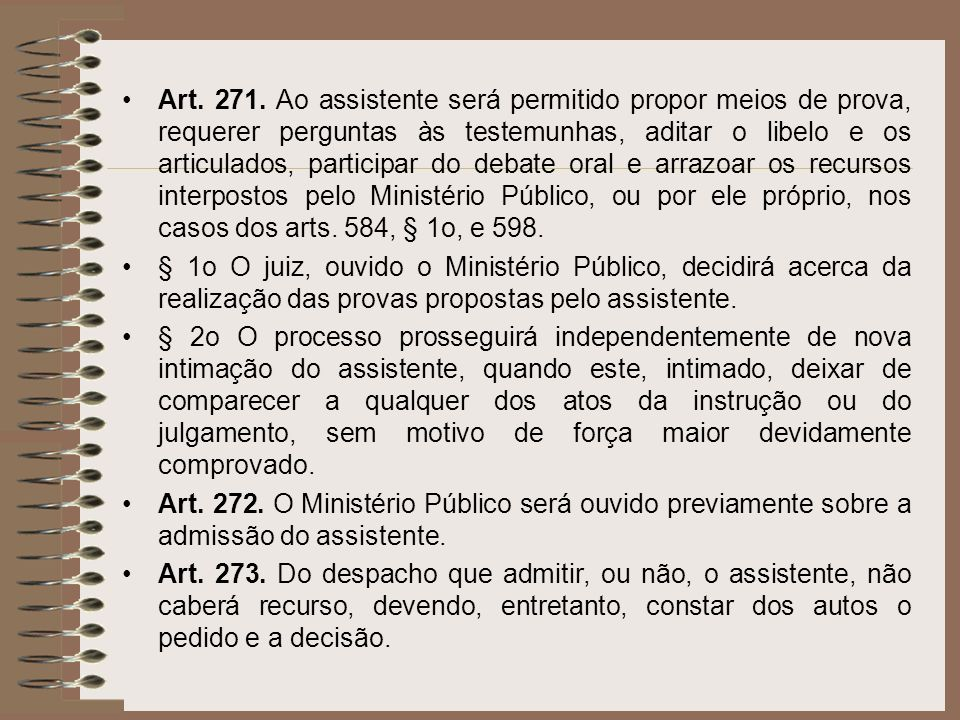 Art. 271. Ao assistente será permitido propor meios de prova, requerer perguntas às testemunhas, aditar o libelo e os articulados, participar do debate oral e arrazoar os recursos interpostos pelo Ministério Público, ou por ele próprio, nos casos dos arts. 584, § 1o, e 598.