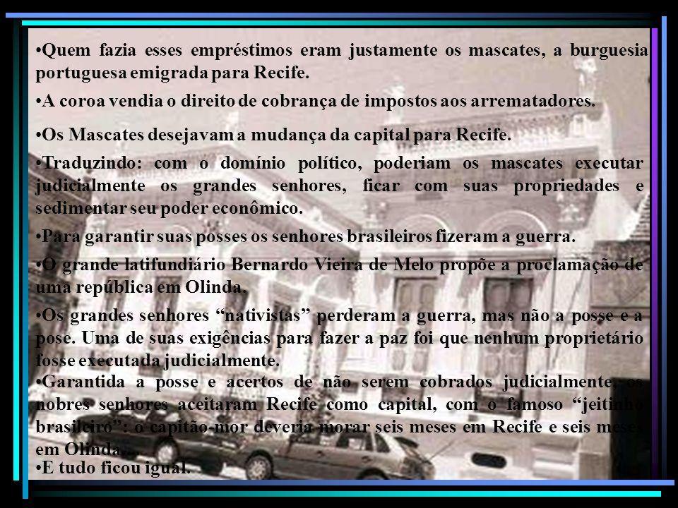 Quem fazia esses empréstimos eram justamente os mascates, a burguesia portuguesa emigrada para Recife.