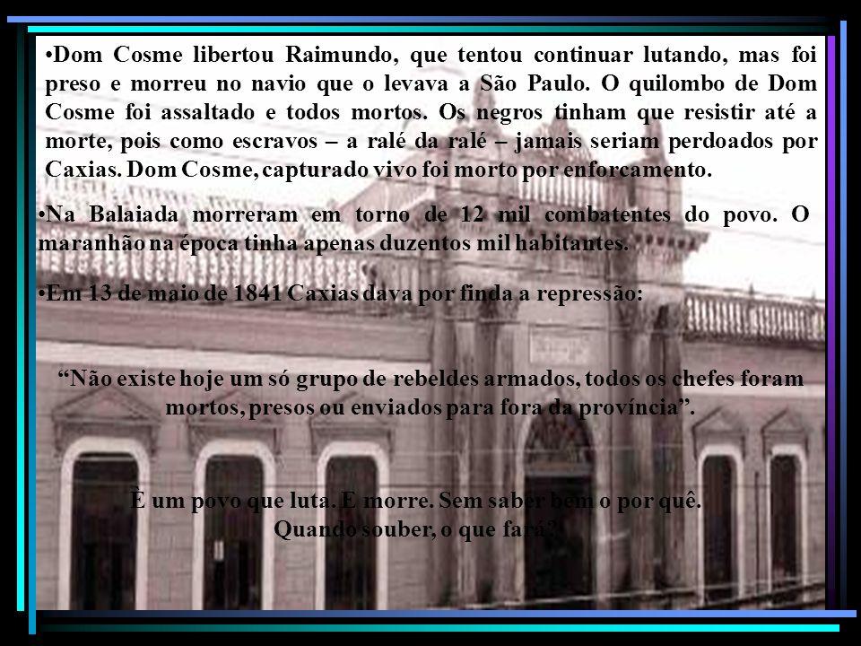 Dom Cosme libertou Raimundo, que tentou continuar lutando, mas foi preso e morreu no navio que o levava a São Paulo. O quilombo de Dom Cosme foi assaltado e todos mortos. Os negros tinham que resistir até a morte, pois como escravos – a ralé da ralé – jamais seriam perdoados por Caxias. Dom Cosme, capturado vivo foi morto por enforcamento.
