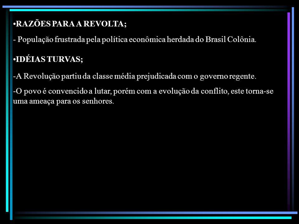 RAZÕES PARA A REVOLTA; - População frustrada pela política econômica herdada do Brasil Colônia. IDÉIAS TURVAS;