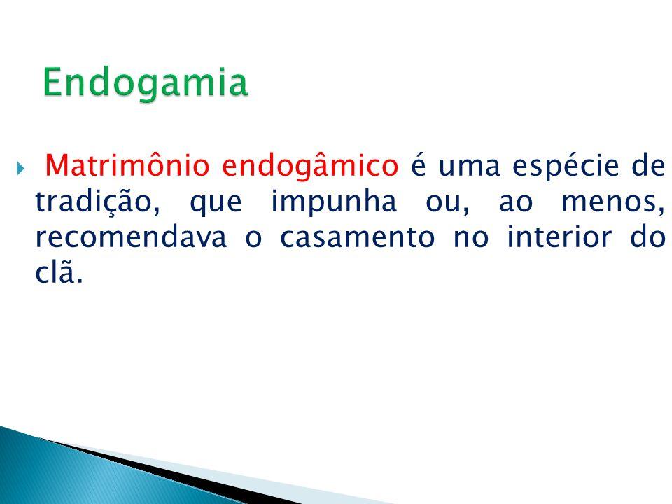 Endogamia Matrimônio endogâmico é uma espécie de tradição, que impunha ou, ao menos, recomendava o casamento no interior do clã.
