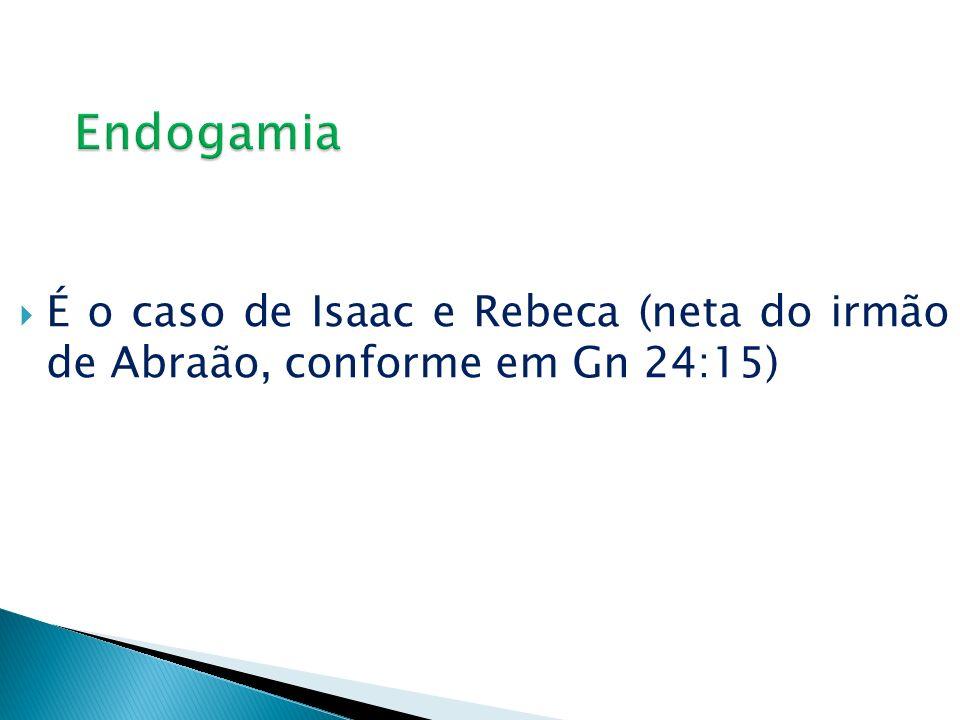 Endogamia É o caso de Isaac e Rebeca (neta do irmão de Abraão, conforme em Gn 24:15)