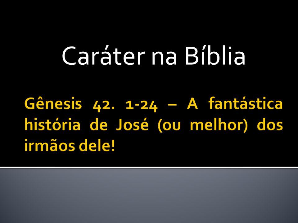 Caráter na Bíblia Gênesis 42. 1-24 – A fantástica história de José (ou melhor) dos irmãos dele!