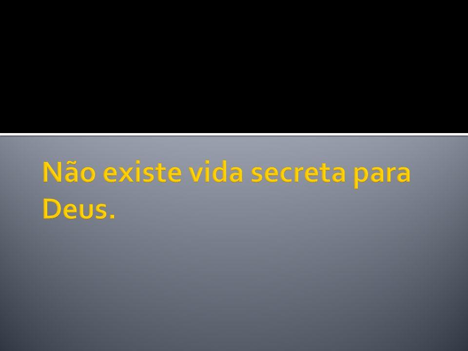 Não existe vida secreta para Deus.
